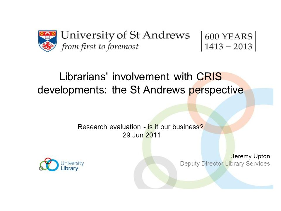 Librarians involvement with CRIS developments: the St Andrews perspective Research evaluation - is it our business.