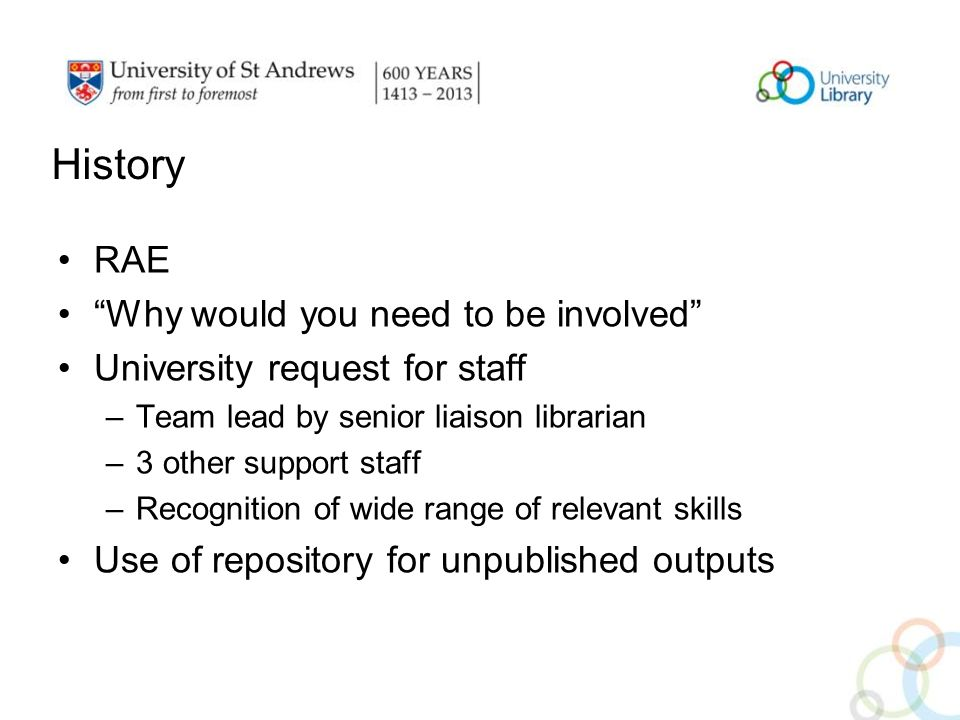 History RAE Why would you need to be involved University request for staff –Team lead by senior liaison librarian –3 other support staff –Recognition of wide range of relevant skills Use of repository for unpublished outputs