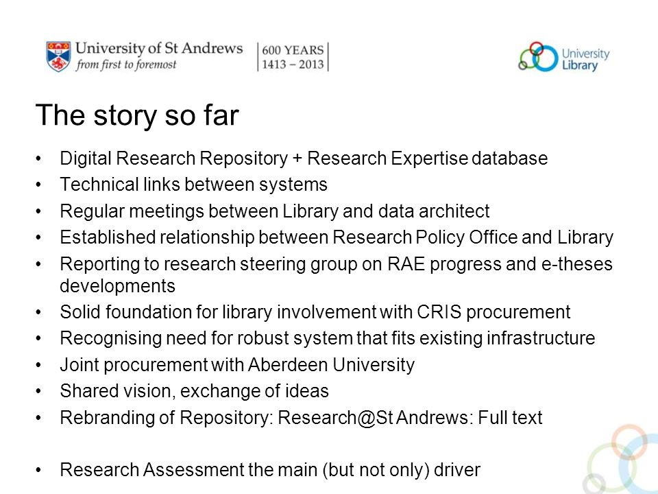 The story so far Digital Research Repository + Research Expertise database Technical links between systems Regular meetings between Library and data architect Established relationship between Research Policy Office and Library Reporting to research steering group on RAE progress and e-theses developments Solid foundation for library involvement with CRIS procurement Recognising need for robust system that fits existing infrastructure Joint procurement with Aberdeen University Shared vision, exchange of ideas Rebranding of Repository: Research@St Andrews: Full text Research Assessment the main (but not only) driver