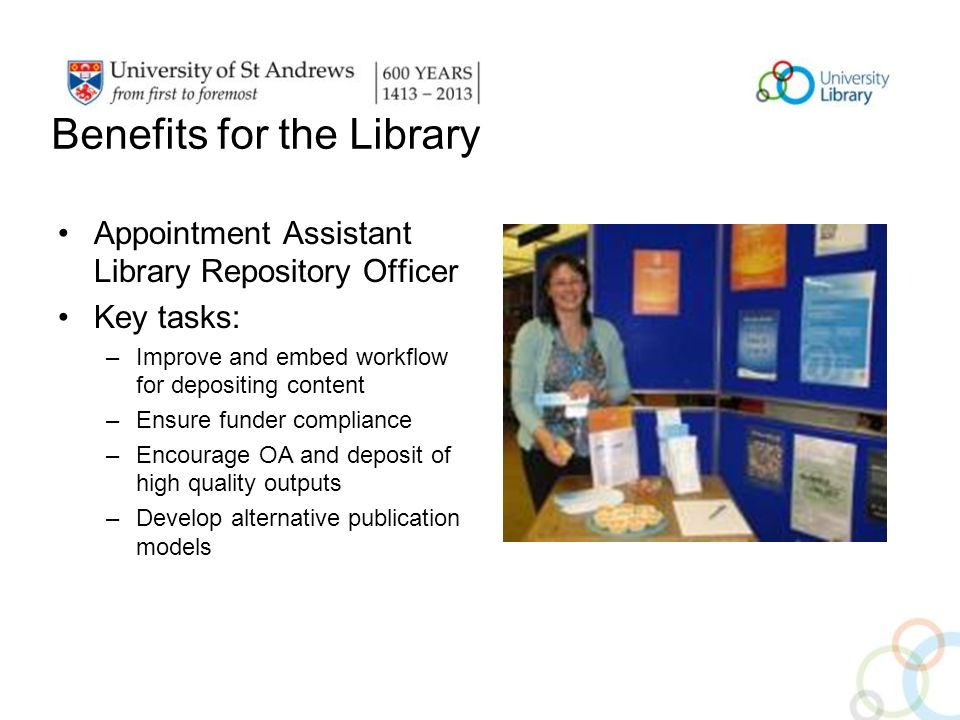 Benefits for the Library Appointment Assistant Library Repository Officer Key tasks: –Improve and embed workflow for depositing content –Ensure funder compliance –Encourage OA and deposit of high quality outputs –Develop alternative publication models