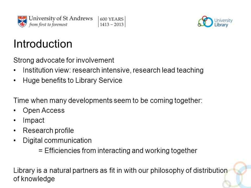 Introduction Strong advocate for involvement Institution view: research intensive, research lead teaching Huge benefits to Library Service Time when many developments seem to be coming together: Open Access Impact Research profile Digital communication = Efficiencies from interacting and working together Library is a natural partners as fit in with our philosophy of distribution of knowledge