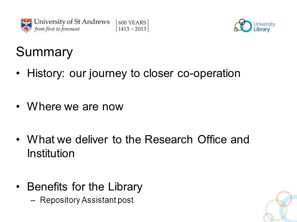 Summary History: our journey to closer co-operation Where we are now What we deliver to the Research Office and Institution Benefits for the Library –Repository Assistant post