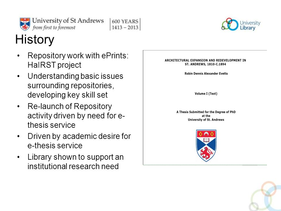 History Repository work with ePrints: HaIRST project Understanding basic issues surrounding repositories, developing key skill set Re-launch of Repository activity driven by need for e- thesis service Driven by academic desire for e-thesis service Library shown to support an institutional research need