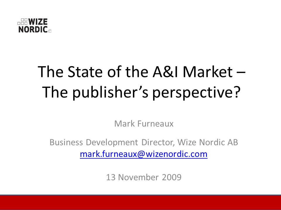The State of the A&I Market – The publishers perspective? Mark Furneaux Business Development Director, Wize Nordic AB mark.furneaux@wizenordic.com 13