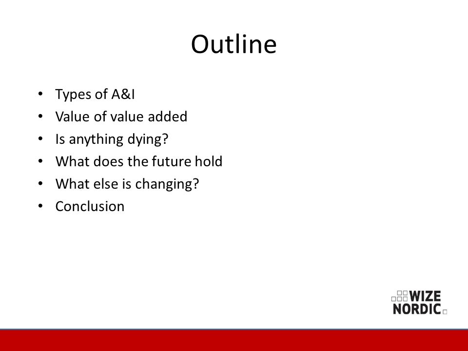 Outline Types of A&I Value of value added Is anything dying? What does the future hold What else is changing? Conclusion