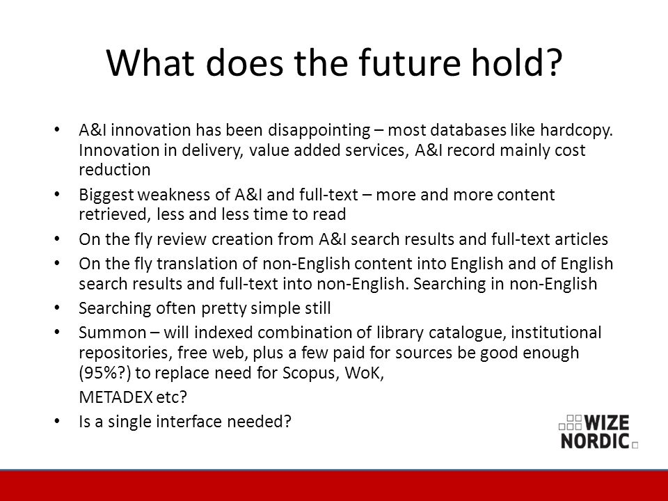 What does the future hold? A&I innovation has been disappointing – most databases like hardcopy. Innovation in delivery, value added services, A&I rec