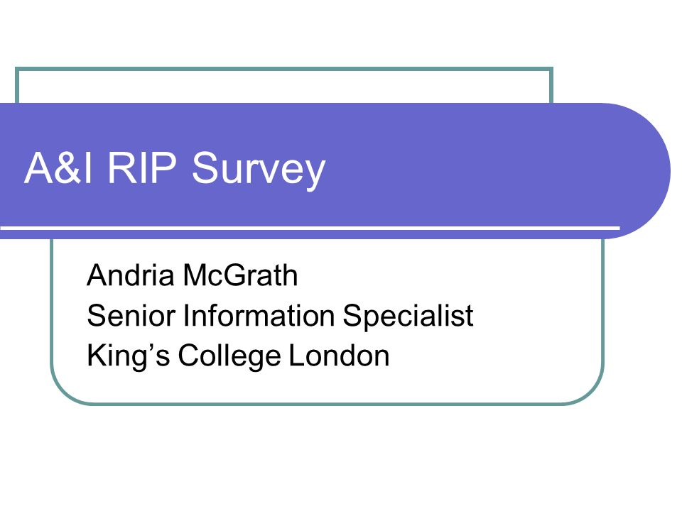 A&I RIP Survey Andria McGrath Senior Information Specialist Kings College London