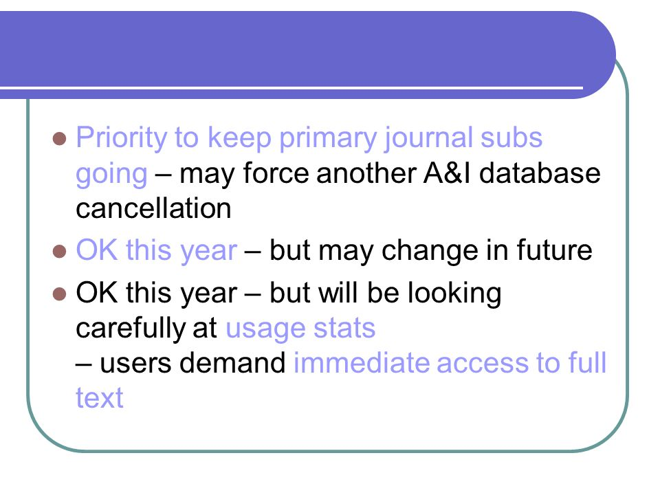 Priority to keep primary journal subs going – may force another A&I database cancellation OK this year – but may change in future OK this year – but will be looking carefully at usage stats – users demand immediate access to full text