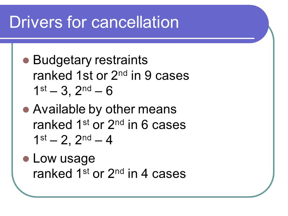 Drivers for cancellation Budgetary restraints ranked 1st or 2 nd in 9 cases 1 st – 3, 2 nd – 6 Available by other means ranked 1 st or 2 nd in 6 cases 1 st – 2, 2 nd – 4 Low usage ranked 1 st or 2 nd in 4 cases