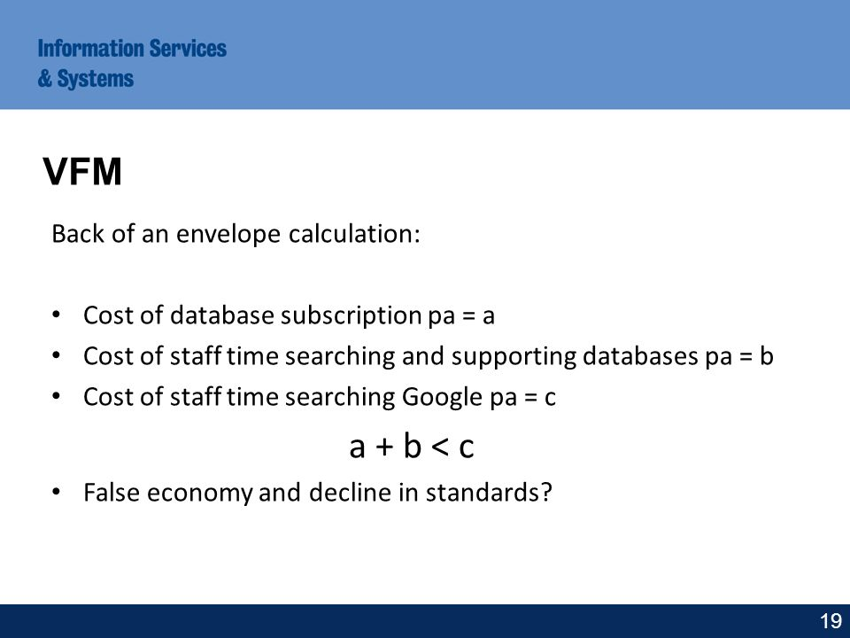 Back of an envelope calculation: Cost of database subscription pa = a Cost of staff time searching and supporting databases pa = b Cost of staff time searching Google pa = c a + b < c False economy and decline in standards.