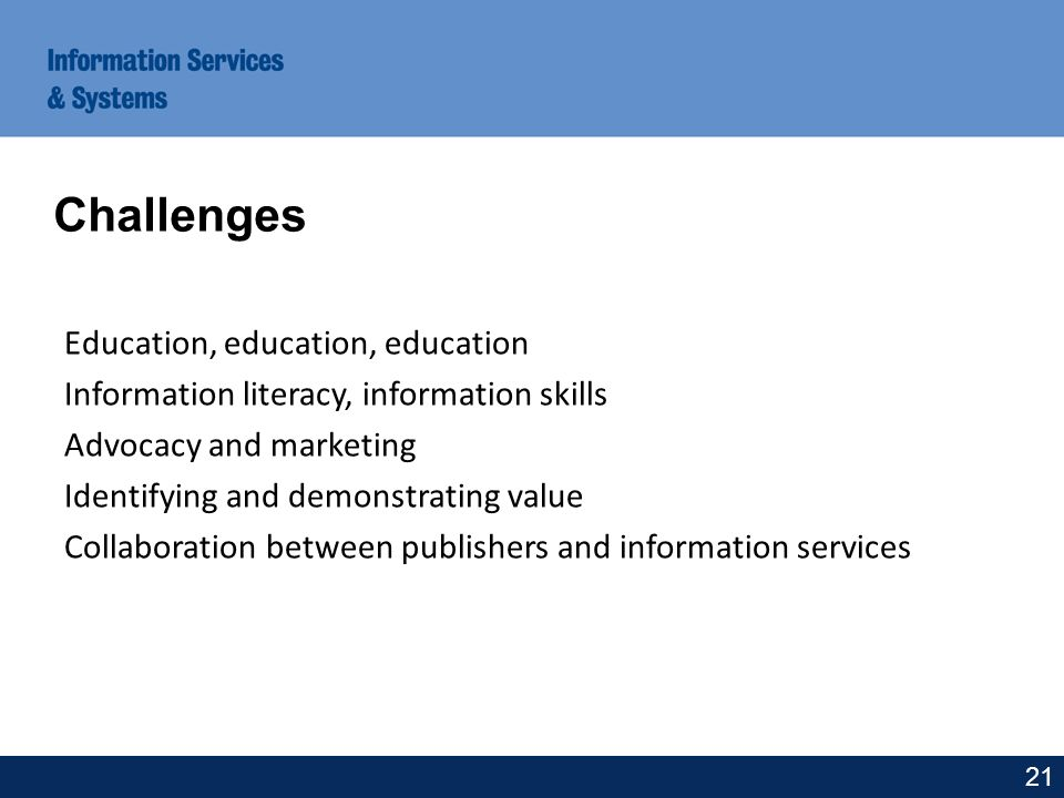 Education, education, education Information literacy, information skills Advocacy and marketing Identifying and demonstrating value Collaboration between publishers and information services Challenges 21