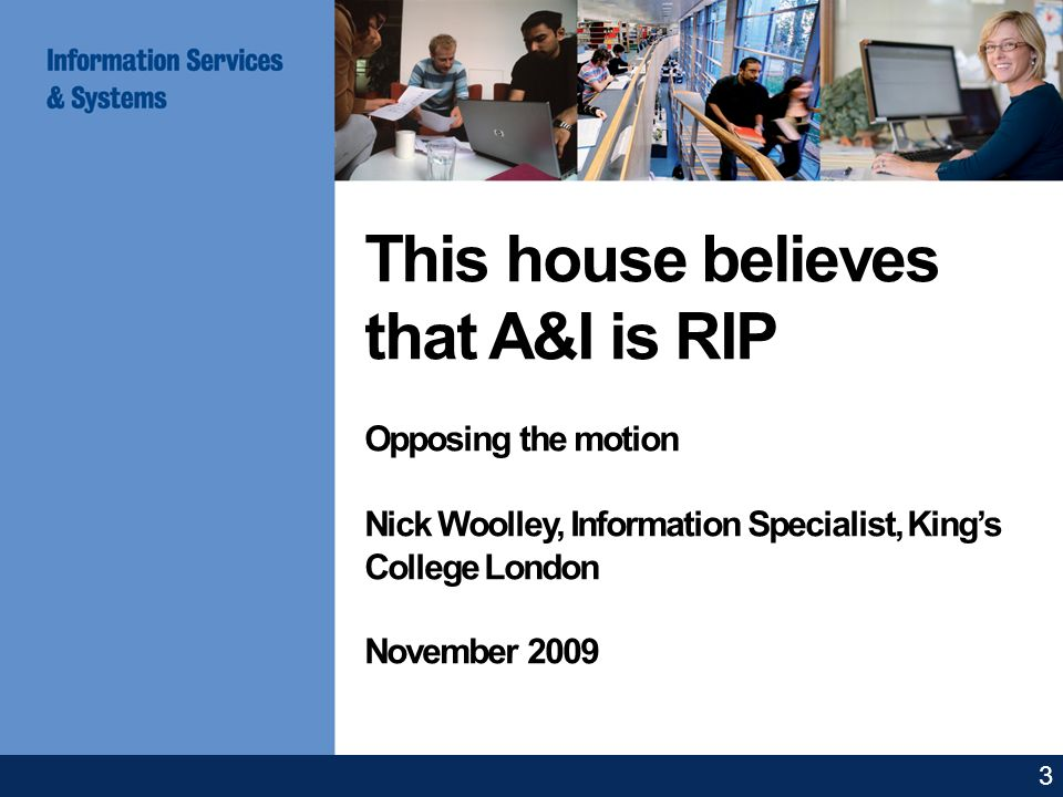 This house believes that A&I is RIP Opposing the motion Nick Woolley, Information Specialist, Kings College London November 2009 3
