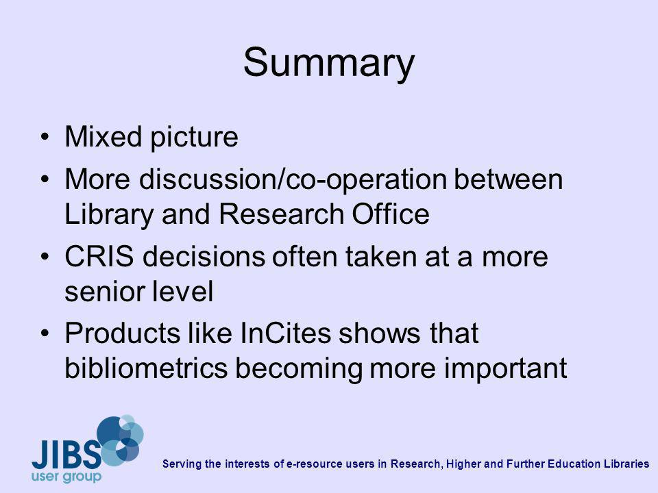Serving the interests of e-resource users in Research, Higher and Further Education Libraries Summary Mixed picture More discussion/co-operation between Library and Research Office CRIS decisions often taken at a more senior level Products like InCites shows that bibliometrics becoming more important