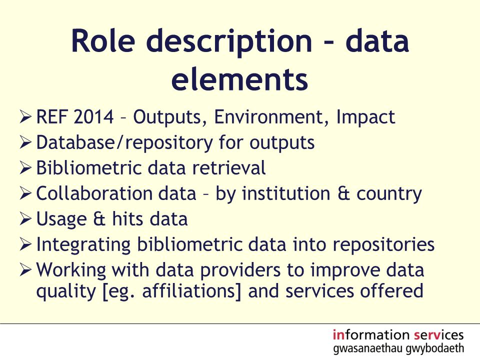 Role description – data elements REF 2014 – Outputs, Environment, Impact Database/repository for outputs Bibliometric data retrieval Collaboration data – by institution & country Usage & hits data Integrating bibliometric data into repositories Working with data providers to improve data quality [eg.