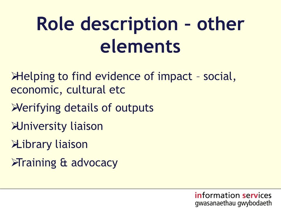 Role description – other elements Helping to find evidence of impact – social, economic, cultural etc Verifying details of outputs University liaison Library liaison Training & advocacy