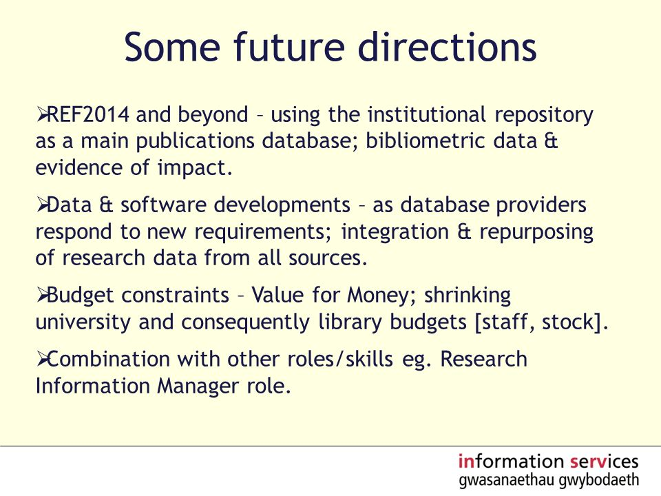 Some future directions REF2014 and beyond – using the institutional repository as a main publications database; bibliometric data & evidence of impact.