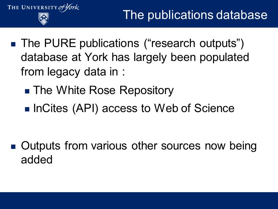 The publications database The PURE publications (research outputs) database at York has largely been populated from legacy data in : The White Rose Repository InCites (API) access to Web of Science Outputs from various other sources now being added