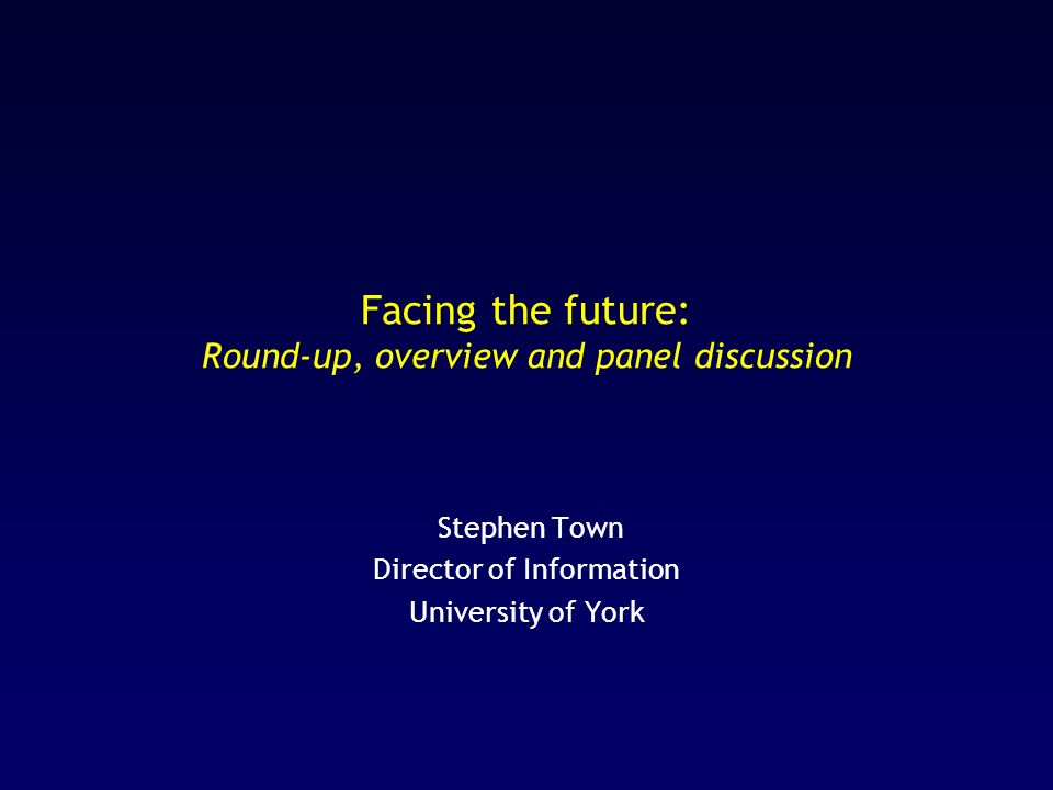 Facing the future: Round-up, overview and panel discussion Stephen Town Director of Information University of York