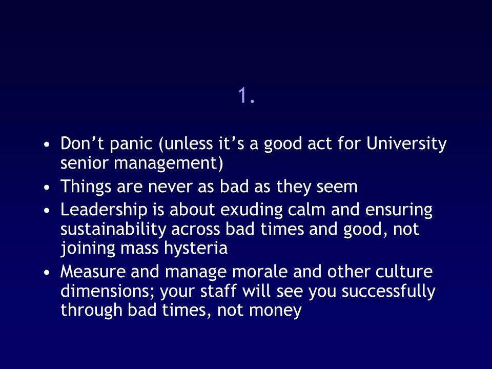 1. Dont panic (unless its a good act for University senior management) Things are never as bad as they seem Leadership is about exuding calm and ensur