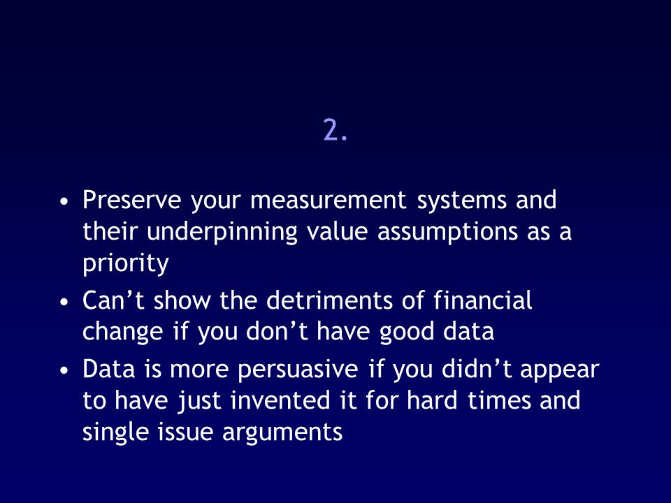 2. Preserve your measurement systems and their underpinning value assumptions as a priority Cant show the detriments of financial change if you dont h