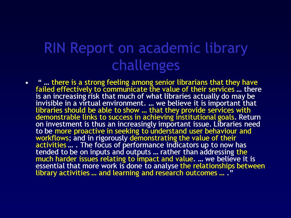 RIN Report on academic library challenges … there is a strong feeling among senior librarians that they have failed effectively to communicate the value of their services … there is an increasing risk that much of what libraries actually do may be invisible in a virtual environment.