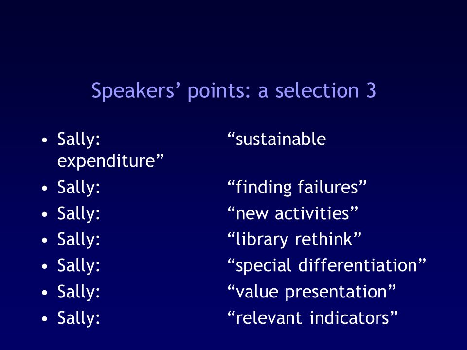 Speakers points: a selection 3 Sally:sustainable expenditure Sally:finding failures Sally:new activities Sally:library rethink Sally:special differentiation Sally:value presentation Sally:relevant indicators