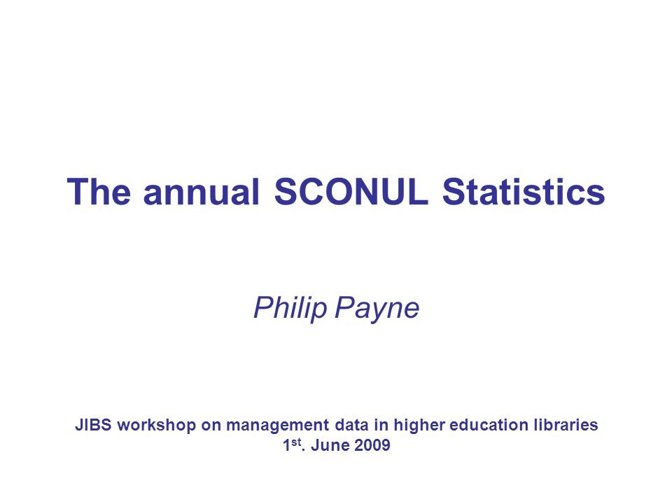 The annual SCONUL Statistics Philip Payne JIBS workshop on management data in higher education libraries 1 st.