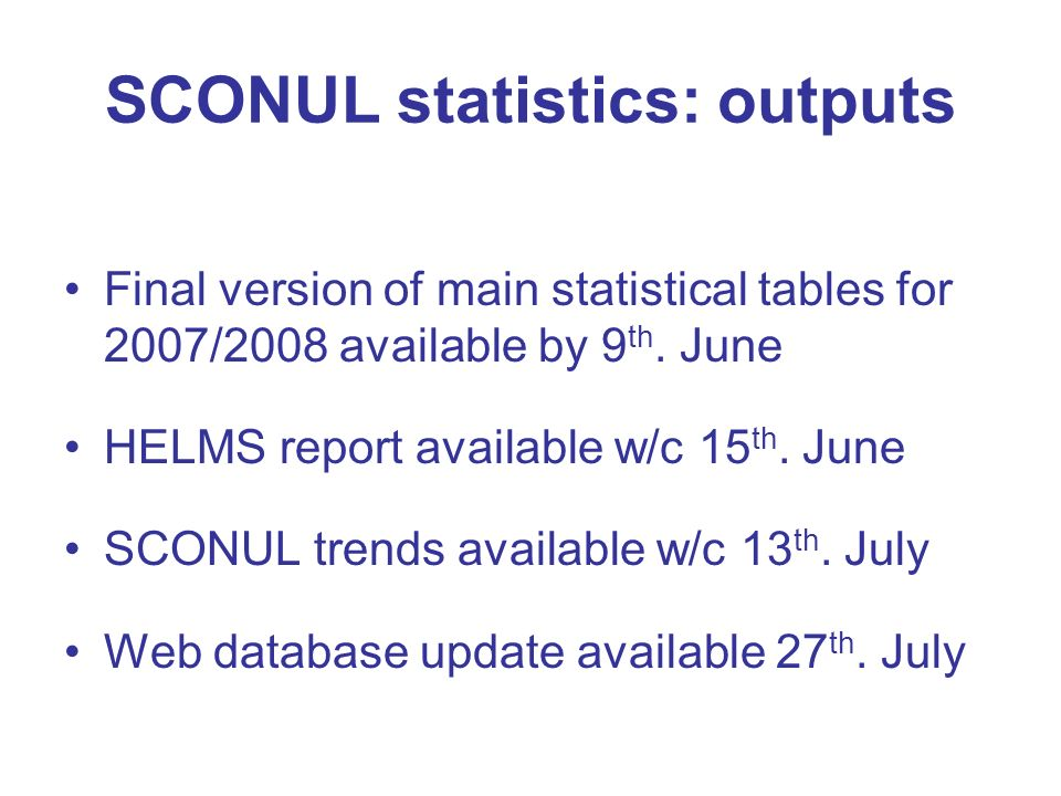SCONUL statistics: outputs Final version of main statistical tables for 2007/2008 available by 9 th. June HELMS report available w/c 15 th. June SCONU