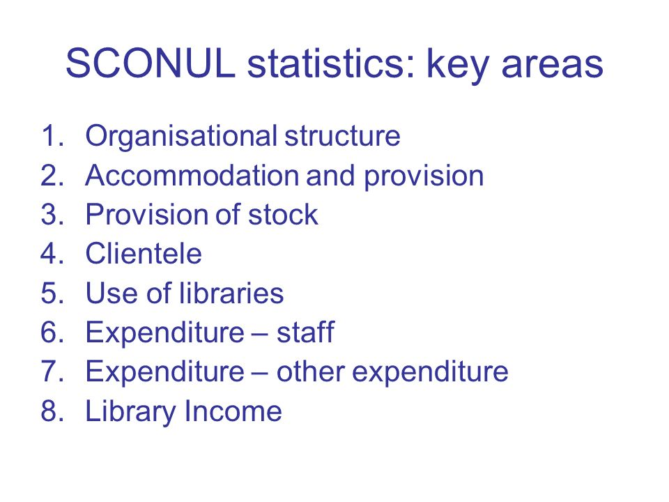 SCONUL statistics: key areas 1.Organisational structure 2.Accommodation and provision 3.Provision of stock 4.Clientele 5.Use of libraries 6.Expenditure – staff 7.Expenditure – other expenditure 8.Library Income