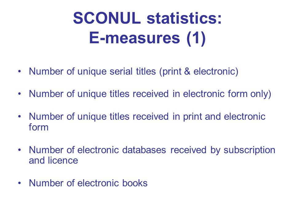 SCONUL statistics: E-measures (1) Number of unique serial titles (print & electronic) Number of unique titles received in electronic form only) Number of unique titles received in print and electronic form Number of electronic databases received by subscription and licence Number of electronic books