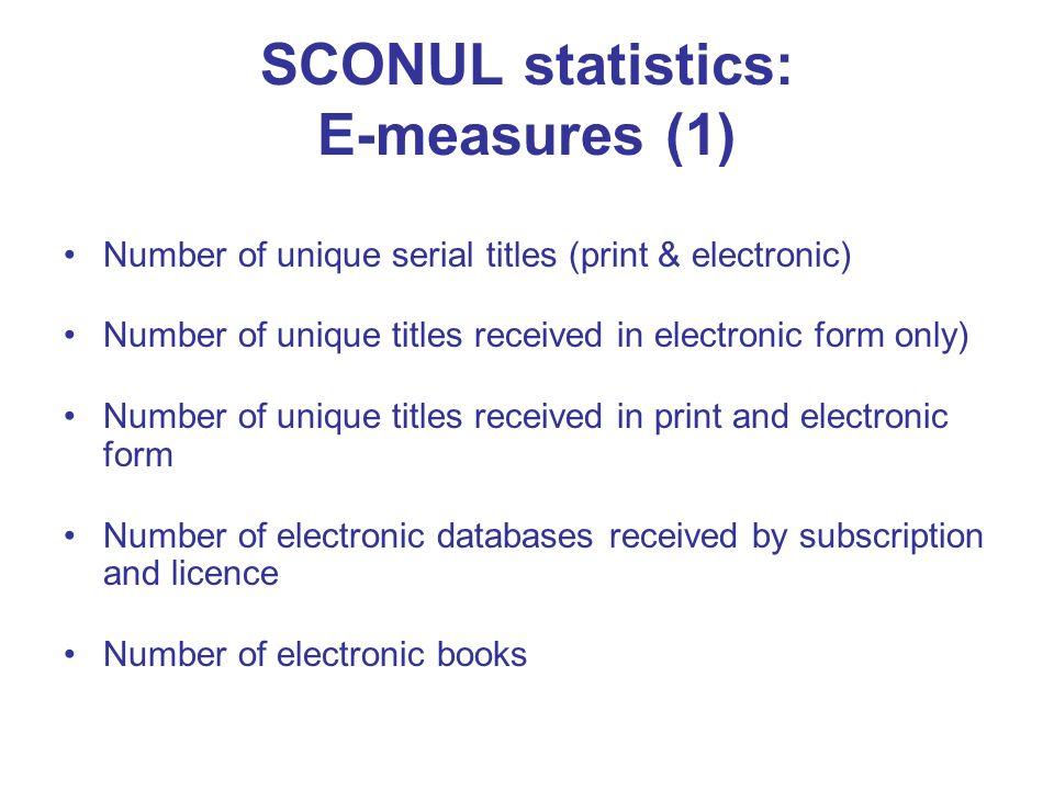 SCONUL statistics: E-measures (1) Number of unique serial titles (print & electronic) Number of unique titles received in electronic form only) Number