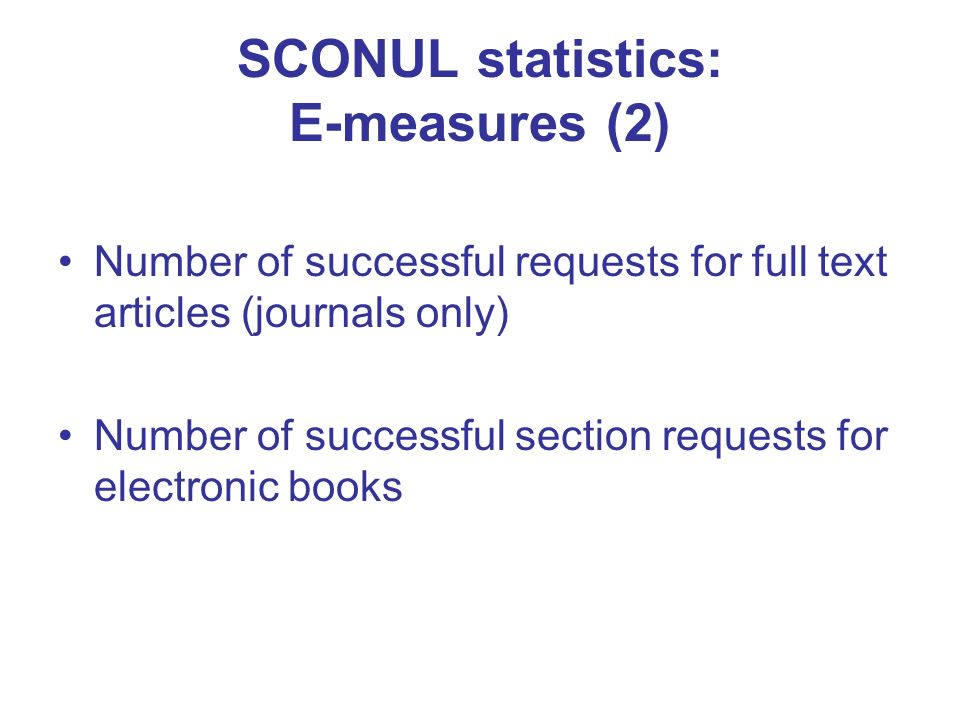 SCONUL statistics: E-measures (2) Number of successful requests for full text articles (journals only) Number of successful section requests for electronic books