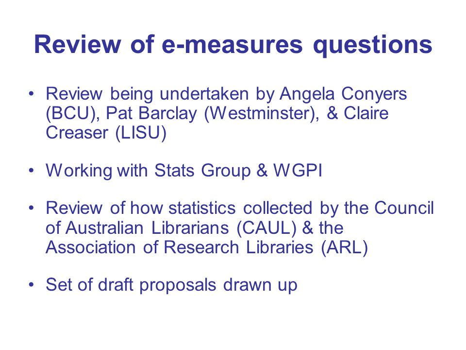 Review of e-measures questions Review being undertaken by Angela Conyers (BCU), Pat Barclay (Westminster), & Claire Creaser (LISU) Working with Stats Group & WGPI Review of how statistics collected by the Council of Australian Librarians (CAUL) & the Association of Research Libraries (ARL) Set of draft proposals drawn up