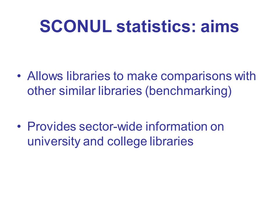 SCONUL statistics: aims Allows libraries to make comparisons with other similar libraries (benchmarking) Provides sector-wide information on university and college libraries