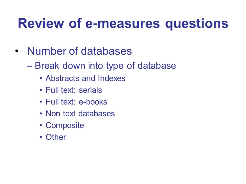 Review of e-measures questions Number of databases –Break down into type of database Abstracts and Indexes Full text: serials Full text: e-books Non t