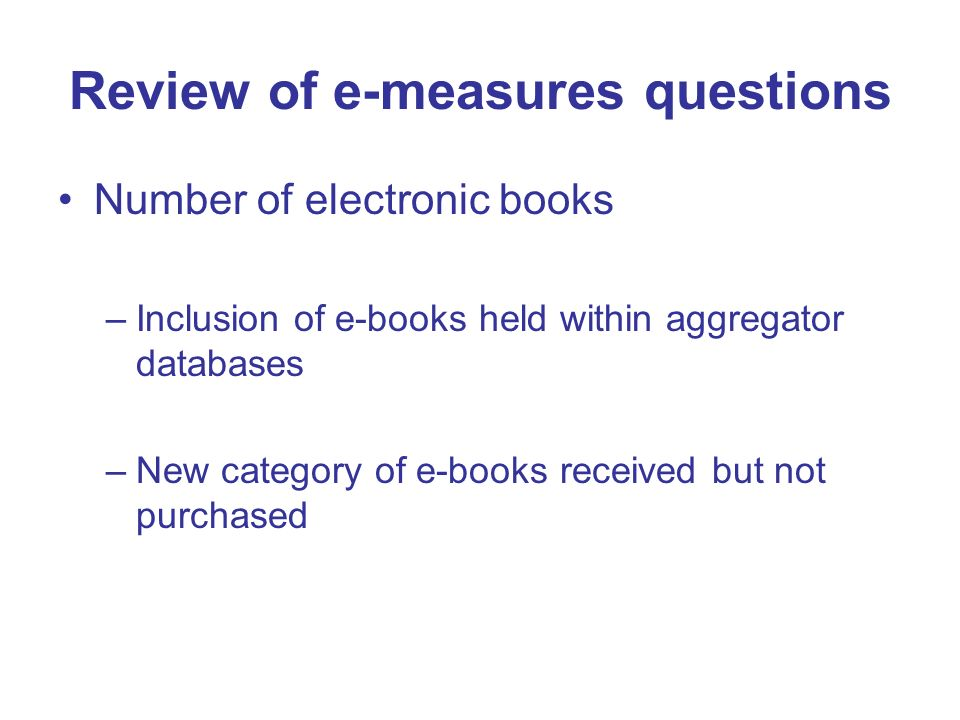 Review of e-measures questions Number of electronic books –Inclusion of e-books held within aggregator databases –New category of e-books received but