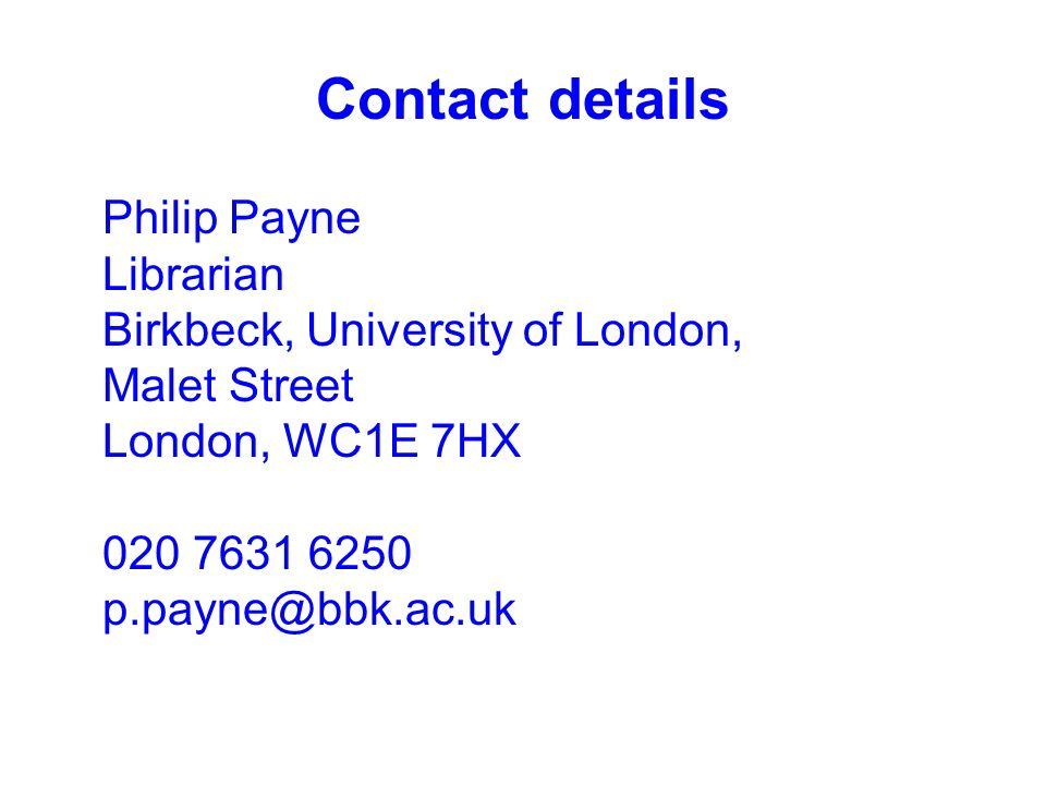 Contact details Philip Payne Librarian Birkbeck, University of London, Malet Street London, WC1E 7HX