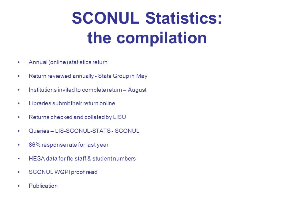 SCONUL Statistics: the compilation Annual (online) statistics return Return reviewed annually - Stats Group in May Institutions invited to complete return – August Libraries submit their return online Returns checked and collated by LISU Queries – LIS-SCONUL-STATS - SCONUL 86% response rate for last year HESA data for fte staff & student numbers SCONUL WGPI proof read Publication