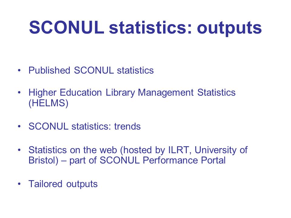SCONUL statistics: outputs Published SCONUL statistics Higher Education Library Management Statistics (HELMS) SCONUL statistics: trends Statistics on the web (hosted by ILRT, University of Bristol) – part of SCONUL Performance Portal Tailored outputs