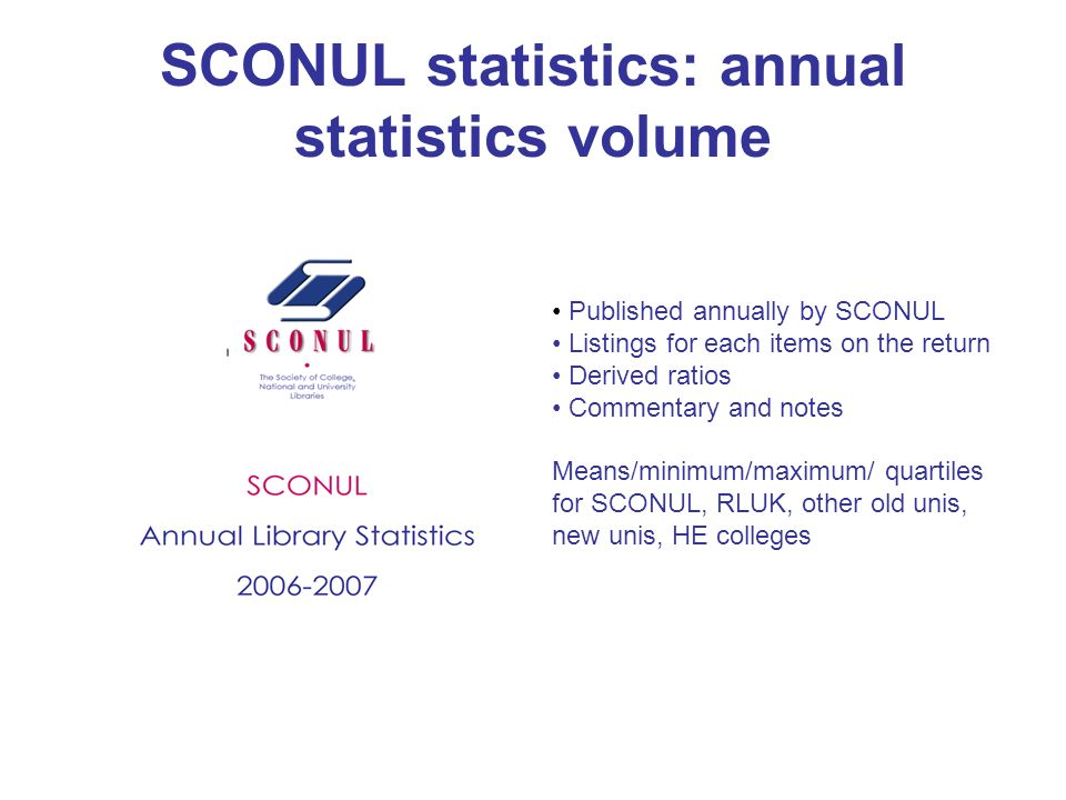 SCONUL statistics: annual statistics volume Published annually by SCONUL Listings for each items on the return Derived ratios Commentary and notes Means/minimum/maximum/ quartiles for SCONUL, RLUK, other old unis, new unis, HE colleges