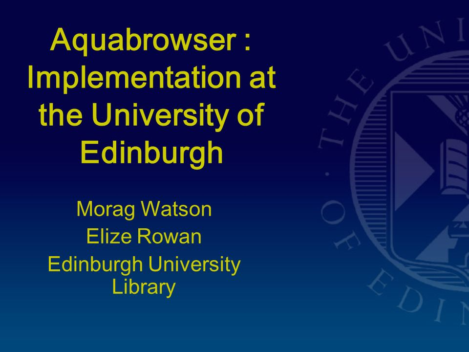 Aquabrowser : Implementation at the University of Edinburgh Morag Watson Elize Rowan Edinburgh University Library
