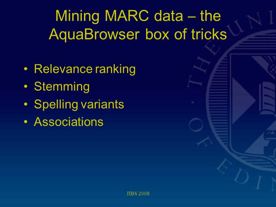 JIBS 2008 Mining MARC data – the AquaBrowser box of tricks Relevance ranking Stemming Spelling variants Associations