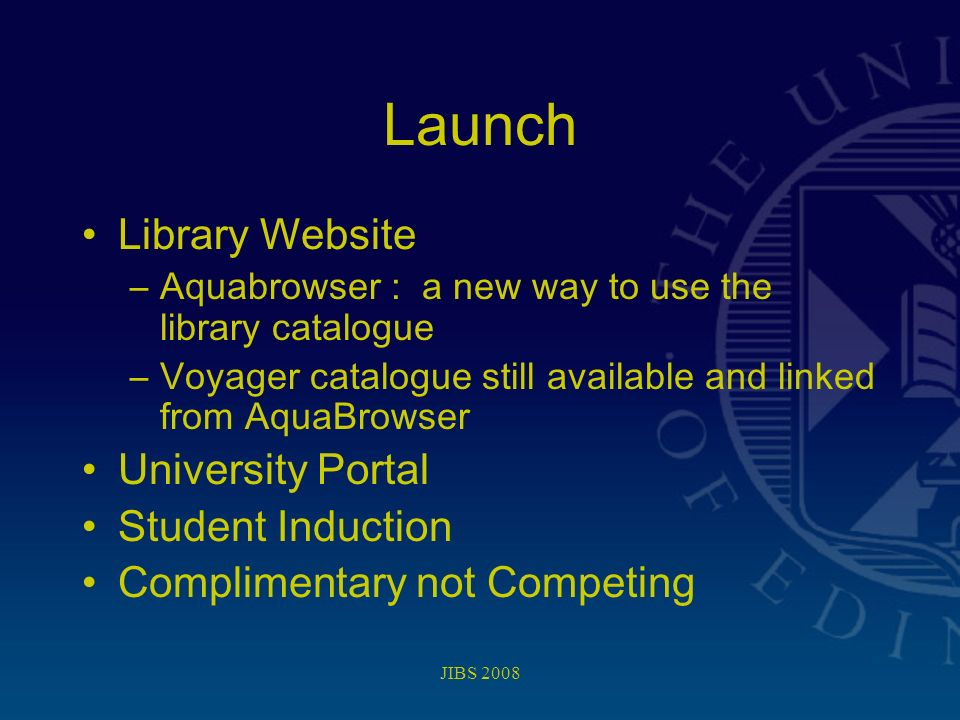 JIBS 2008 Launch Library Website –Aquabrowser : a new way to use the library catalogue –Voyager catalogue still available and linked from AquaBrowser University Portal Student Induction Complimentary not Competing