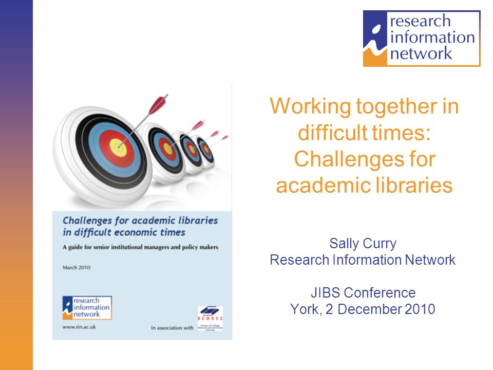 Working together in difficult times: Challenges for academic libraries Sally Curry Research Information Network JIBS Conference York, 2 December 2010