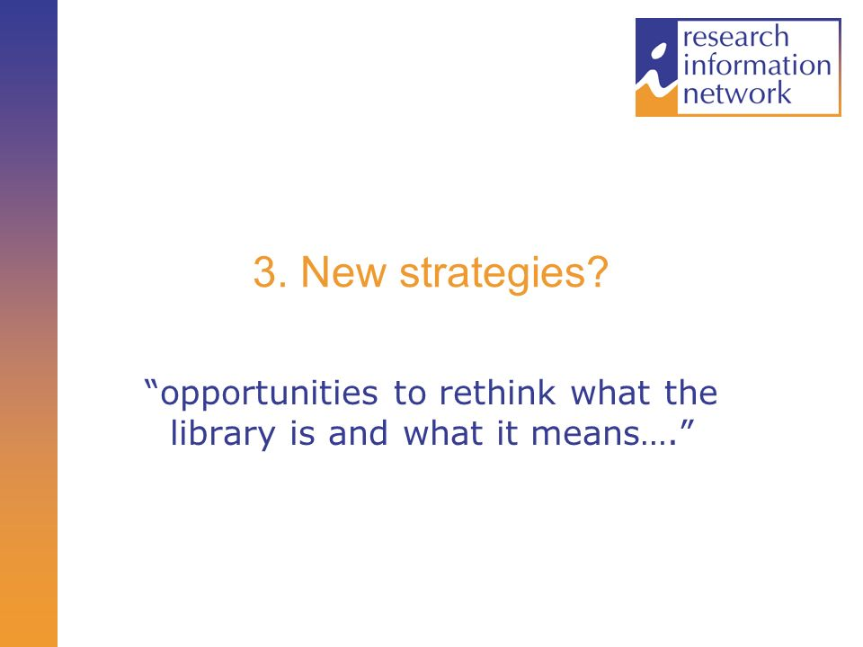 3. New strategies? opportunities to rethink what the library is and what it means….