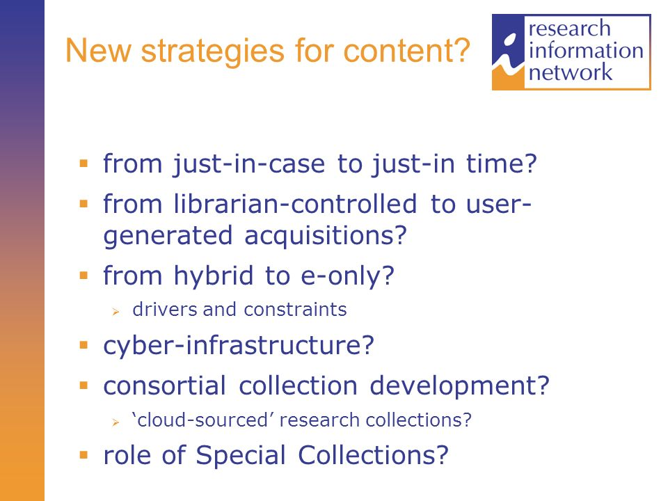 New strategies for content? from just-in-case to just-in time? from librarian-controlled to user- generated acquisitions? from hybrid to e-only? drive
