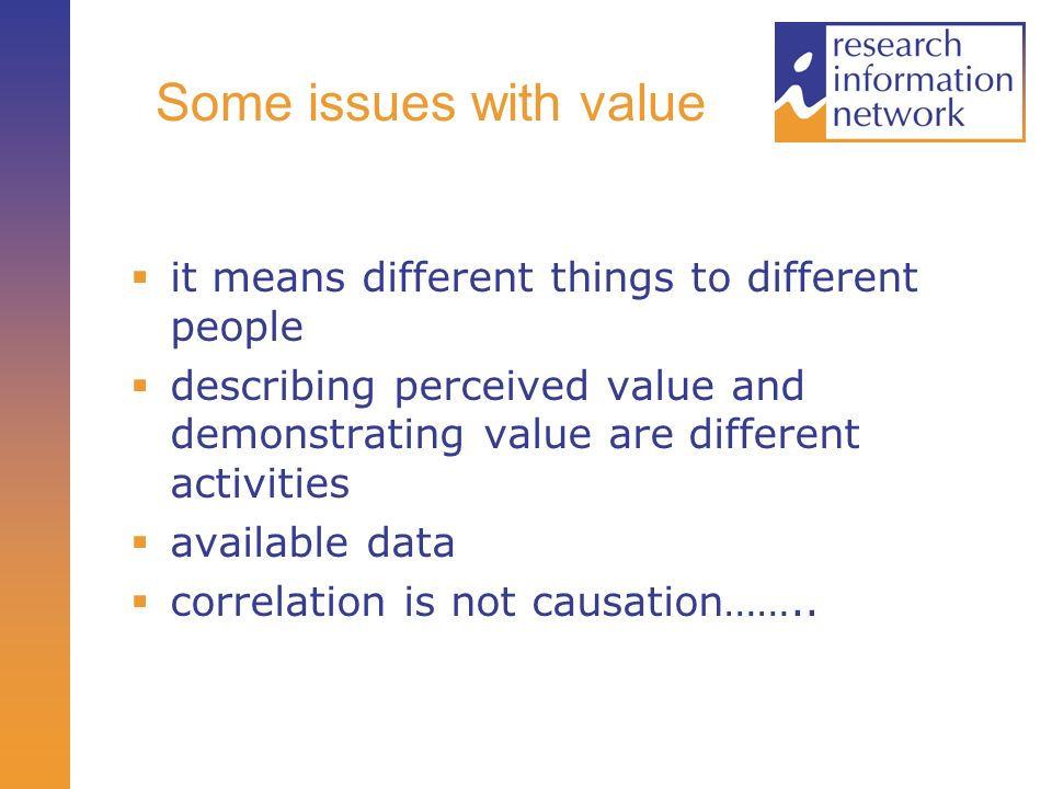 Some issues with value it means different things to different people describing perceived value and demonstrating value are different activities available data correlation is not causation……..