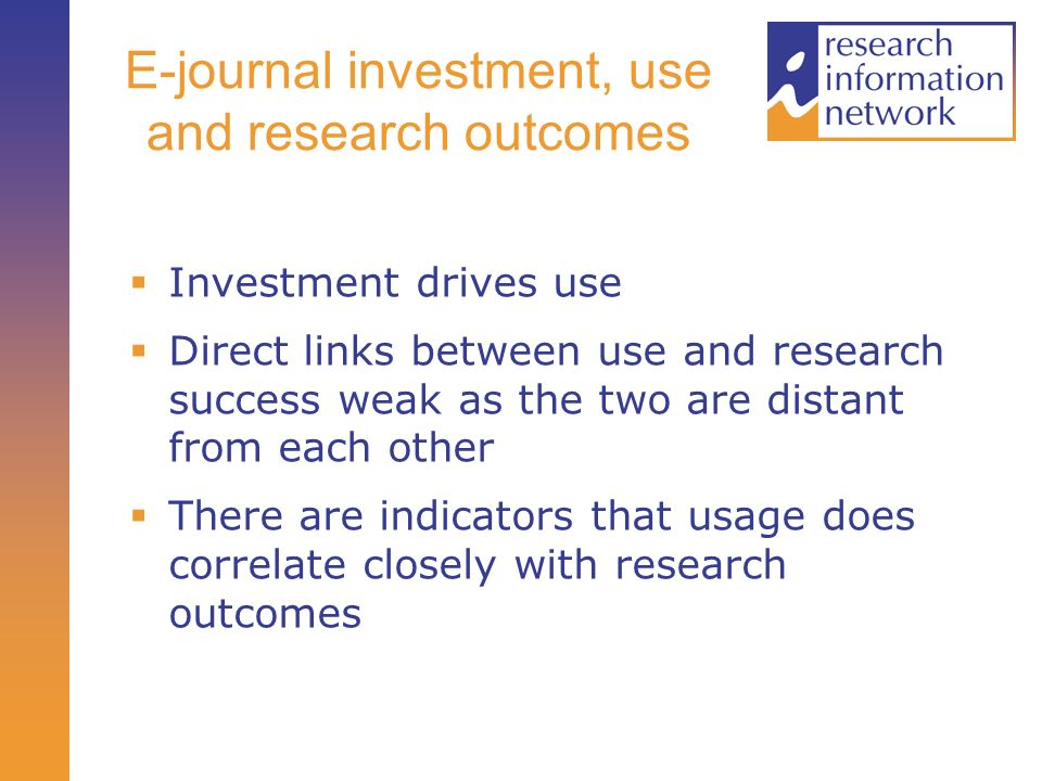 E-journal investment, use and research outcomes Investment drives use Direct links between use and research success weak as the two are distant from each other There are indicators that usage does correlate closely with research outcomes