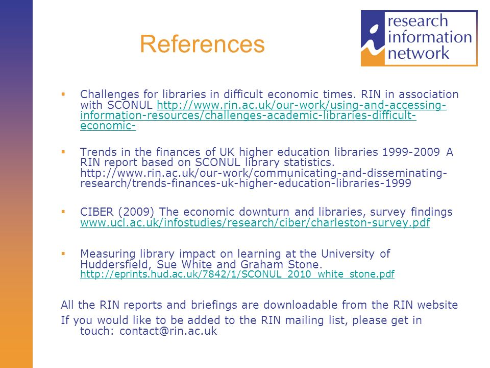 References Challenges for libraries in difficult economic times. RIN in association with SCONUL http://www.rin.ac.uk/our-work/using-and-accessing- inf