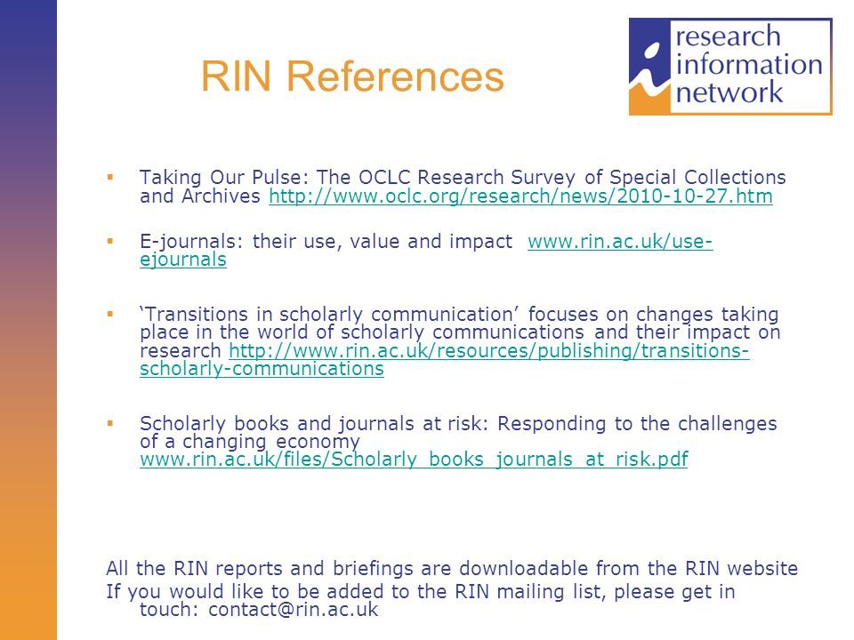 RIN References Taking Our Pulse: The OCLC Research Survey of Special Collections and Archives   E-journals: their use, value and impact   ejournalswww.rin.ac.uk/use- ejournals Transitions in scholarly communication focuses on changes taking place in the world of scholarly communications and their impact on research   scholarly-communicationshttp://  scholarly-communications Scholarly books and journals at risk: Responding to the challenges of a changing economy     All the RIN reports and briefings are downloadable from the RIN website If you would like to be added to the RIN mailing list, please get in touch: